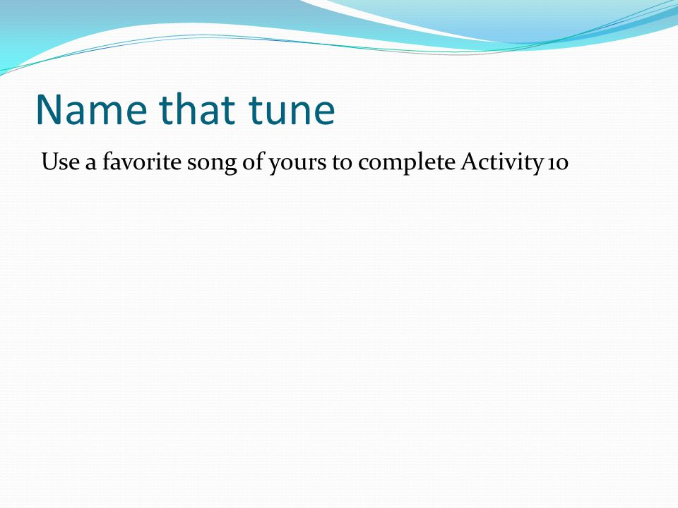 Name that tune Use a favorite song of yours to complete Activity 10
