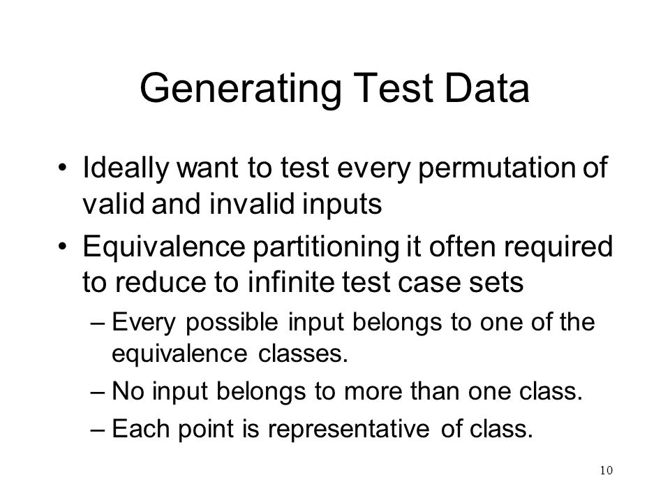 Generating Test Data Ideally want to test every permutation of valid and invalid inputs.