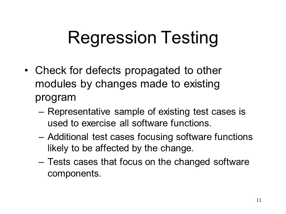 Regression Testing Check for defects propagated to other modules by changes made to existing program.