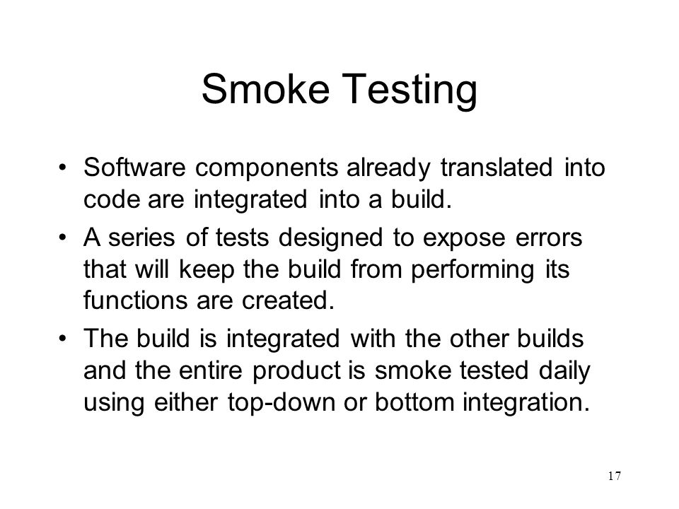 Smoke Testing Software components already translated into code are integrated into a build.