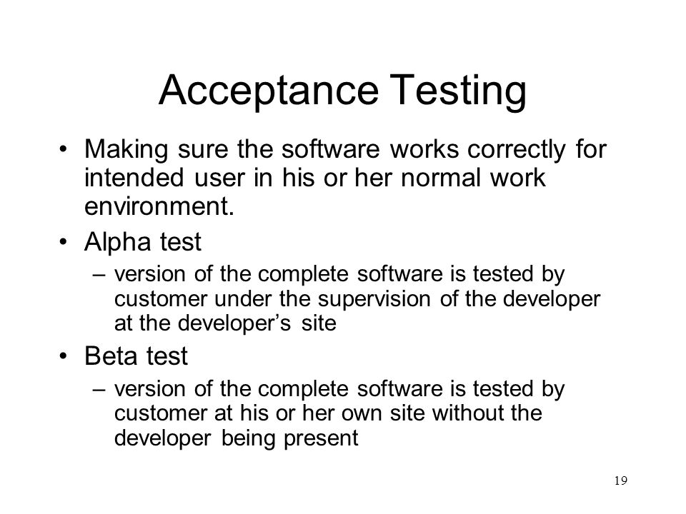 Acceptance Testing Making sure the software works correctly for intended user in his or her normal work environment.