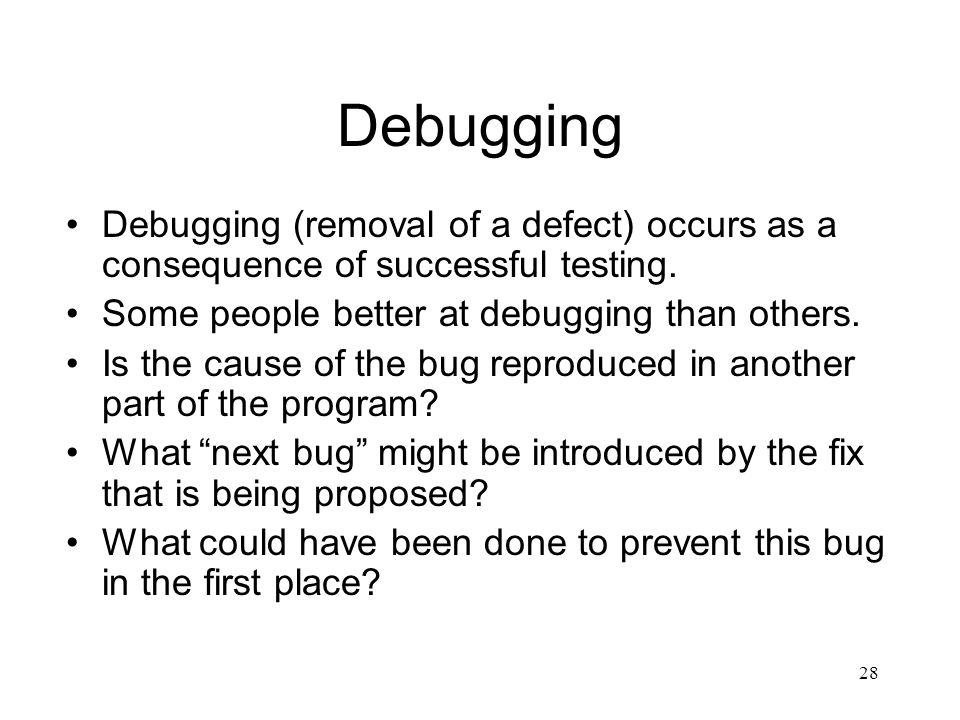 Debugging Debugging (removal of a defect) occurs as a consequence of successful testing. Some people better at debugging than others.