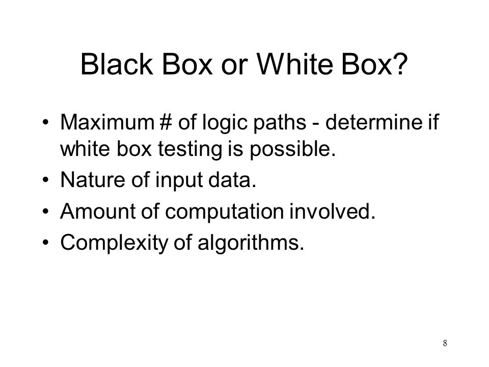 Black Box or White Box Maximum # of logic paths - determine if white box testing is possible. Nature of input data.