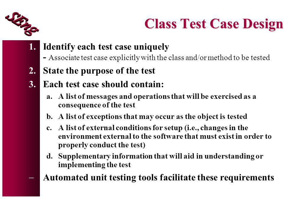 Class Test Case Design Identify each test case uniquely - Associate test case explicitly with the class and/or method to be tested.
