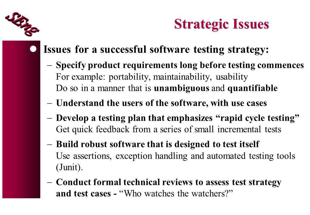 Strategic Issues Issues for a successful software testing strategy: