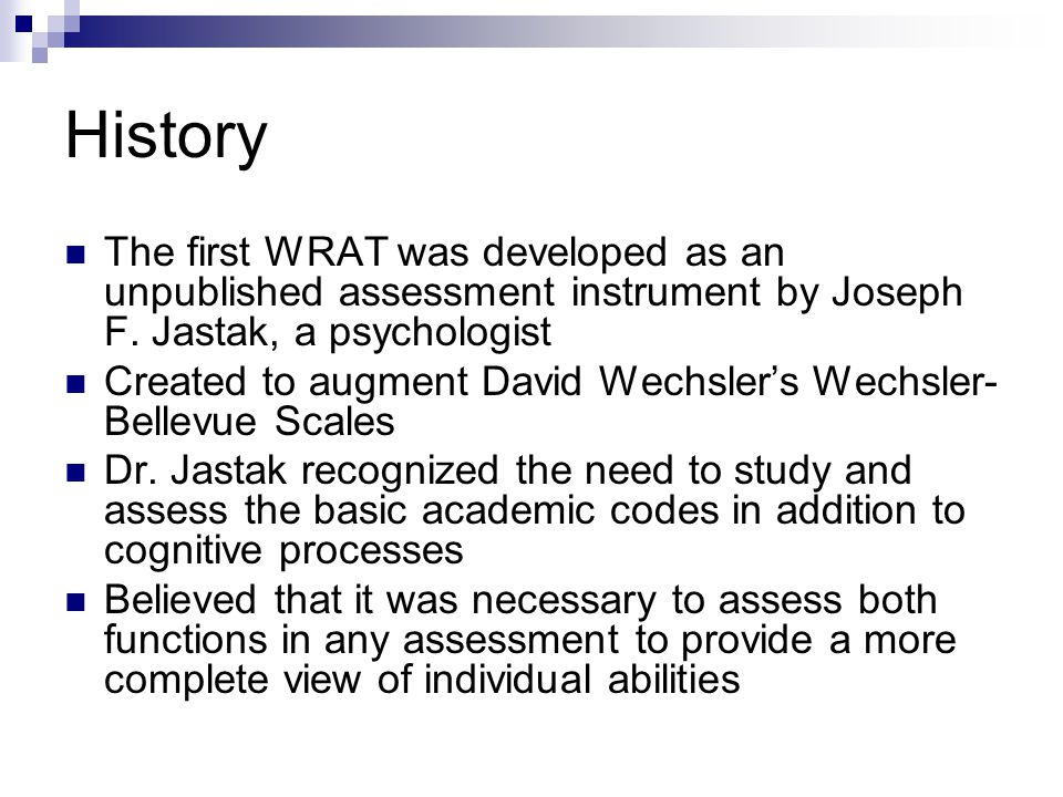 History The first WRAT was developed as an unpublished assessment instrument by Joseph F. Jastak, a psychologist.