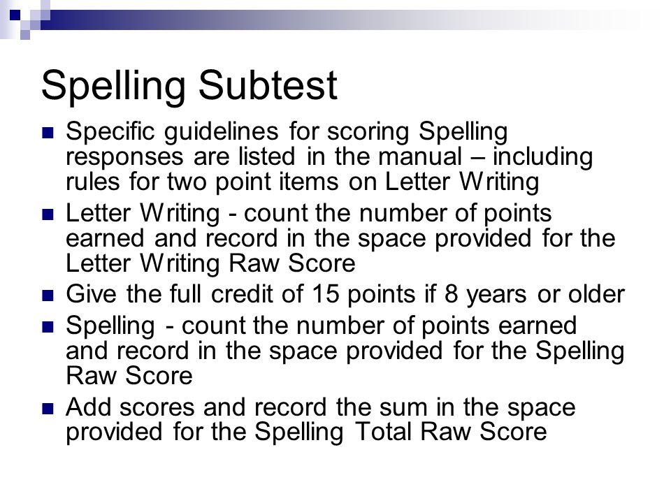 Spelling Subtest Specific guidelines for scoring Spelling responses are listed in the manual – including rules for two point items on Letter Writing.