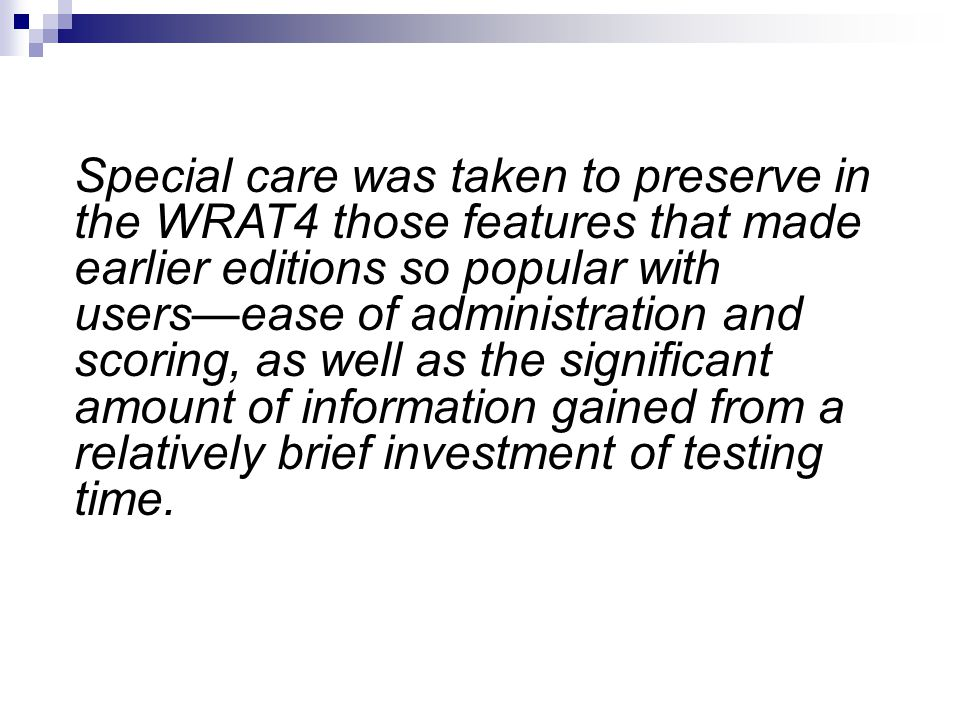 Special care was taken to preserve in the WRAT4 those features that made earlier editions so popular with users—ease of administration and scoring, as well as the significant amount of information gained from a relatively brief investment of testing time.