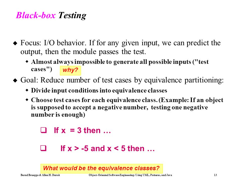 Black-box Testing Focus: I/O behavior. If for any given input, we can predict the output, then the module passes the test.