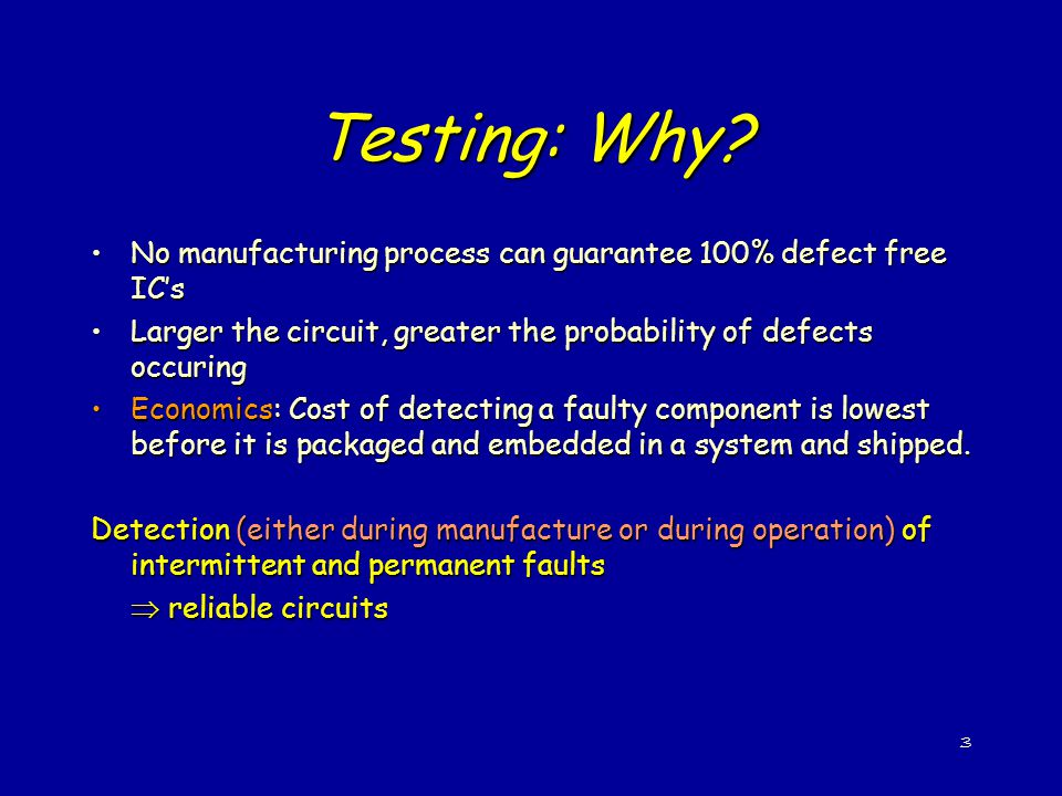 Testing: Why No manufacturing process can guarantee 100% defect free IC's. Larger the circuit, greater the probability of defects occuring.
