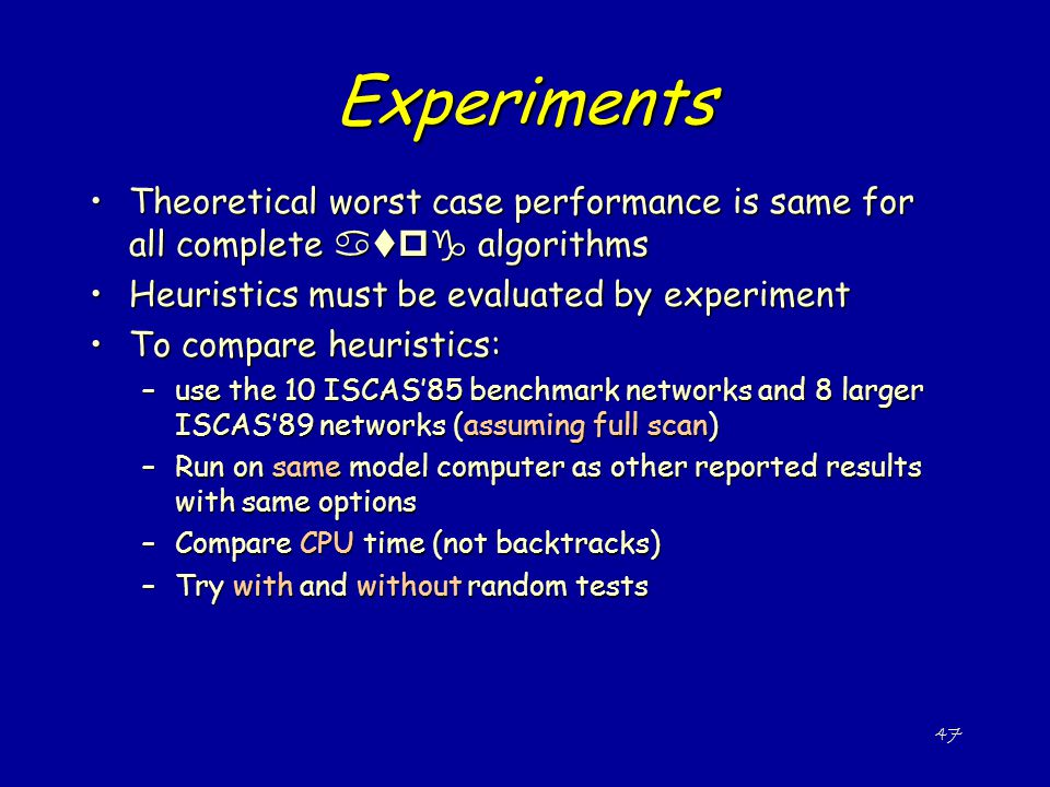 Experiments Theoretical worst case performance is same for all complete atpg algorithms. Heuristics must be evaluated by experiment.
