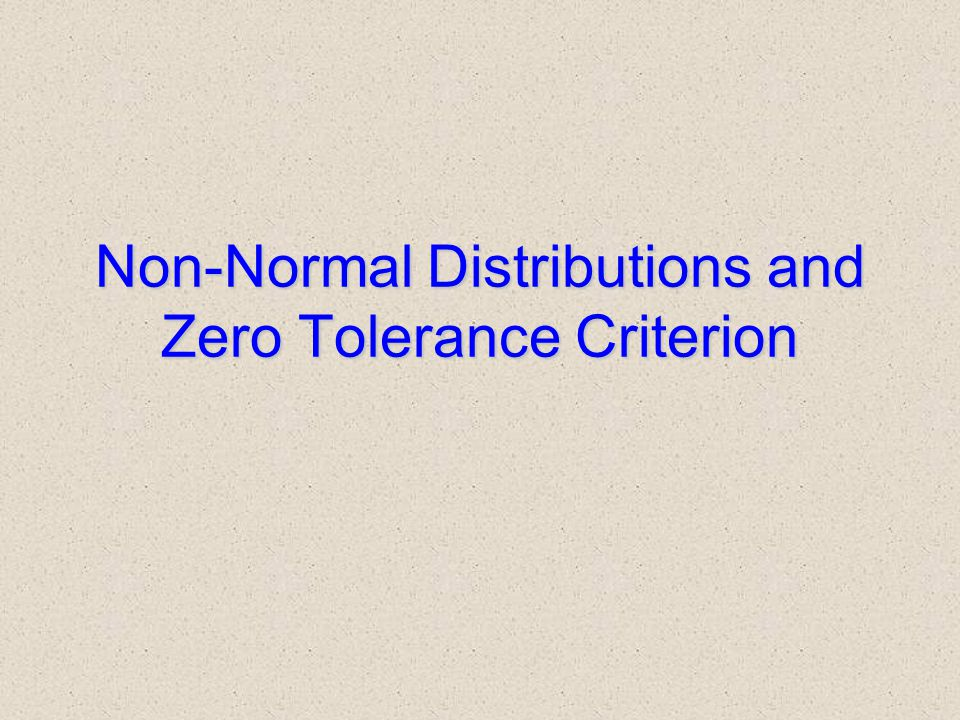 Non-Normal Distributions and Zero Tolerance Criterion