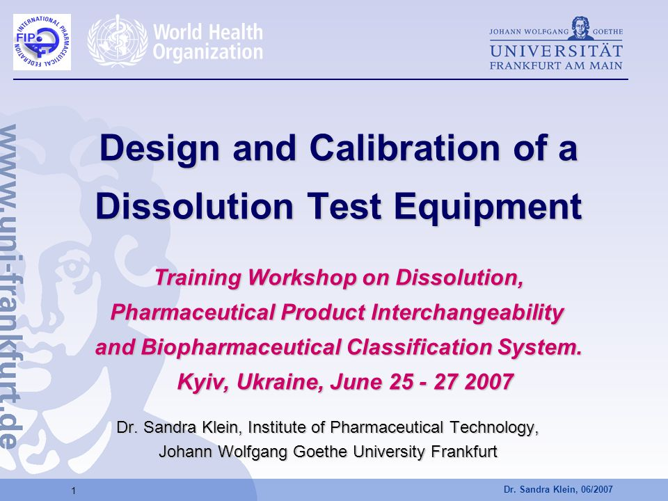 Design and Calibration of a Dissolution Test Equipment Training Workshop on Dissolution, Pharmaceutical Product Interchangeability and Biopharmaceutical Classification System. Kyiv, Ukraine, June 25 - 27 2007
