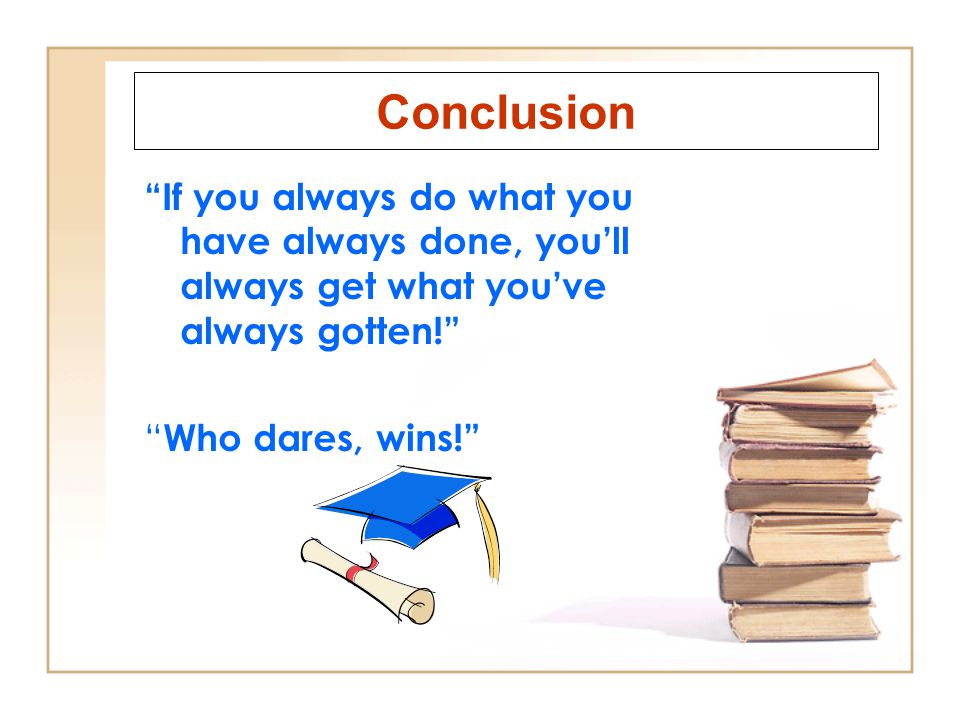 Conclusion If you always do what you have always done, you'll always get what you've always gotten!
