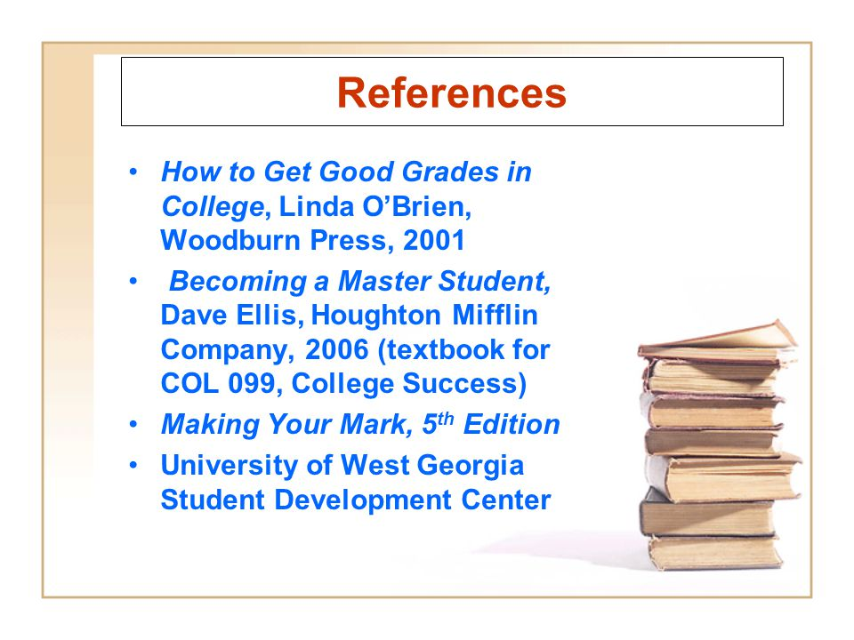 References How to Get Good Grades in College, Linda O'Brien, Woodburn Press, 2001.
