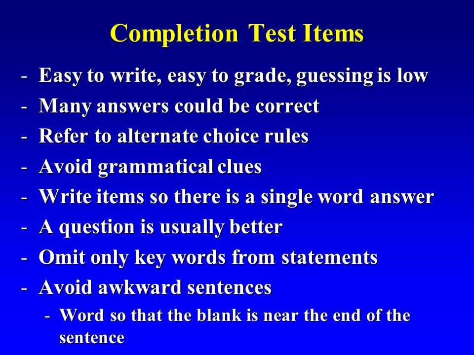 Completion Test Items Easy to write, easy to grade, guessing is low