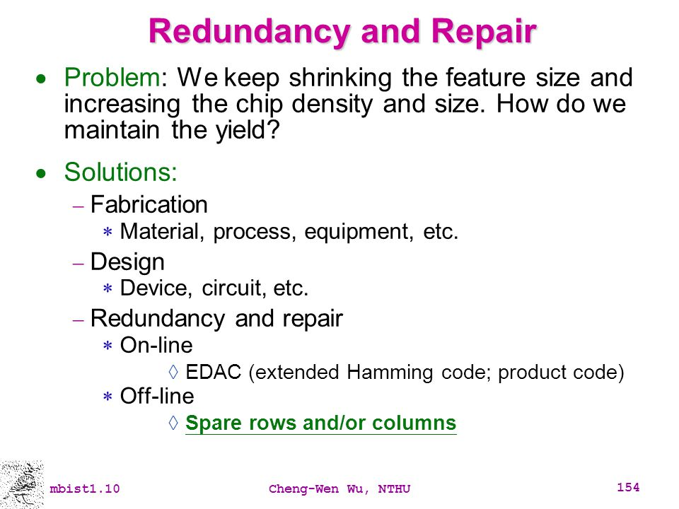 Redundancy and Repair Problem: We keep shrinking the feature size and increasing the chip density and size. How do we maintain the yield