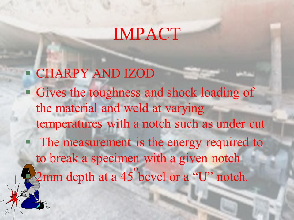 IMPACT CHARPY AND IZOD. Gives the toughness and shock loading of the material and weld at varying temperatures with a notch such as under cut.