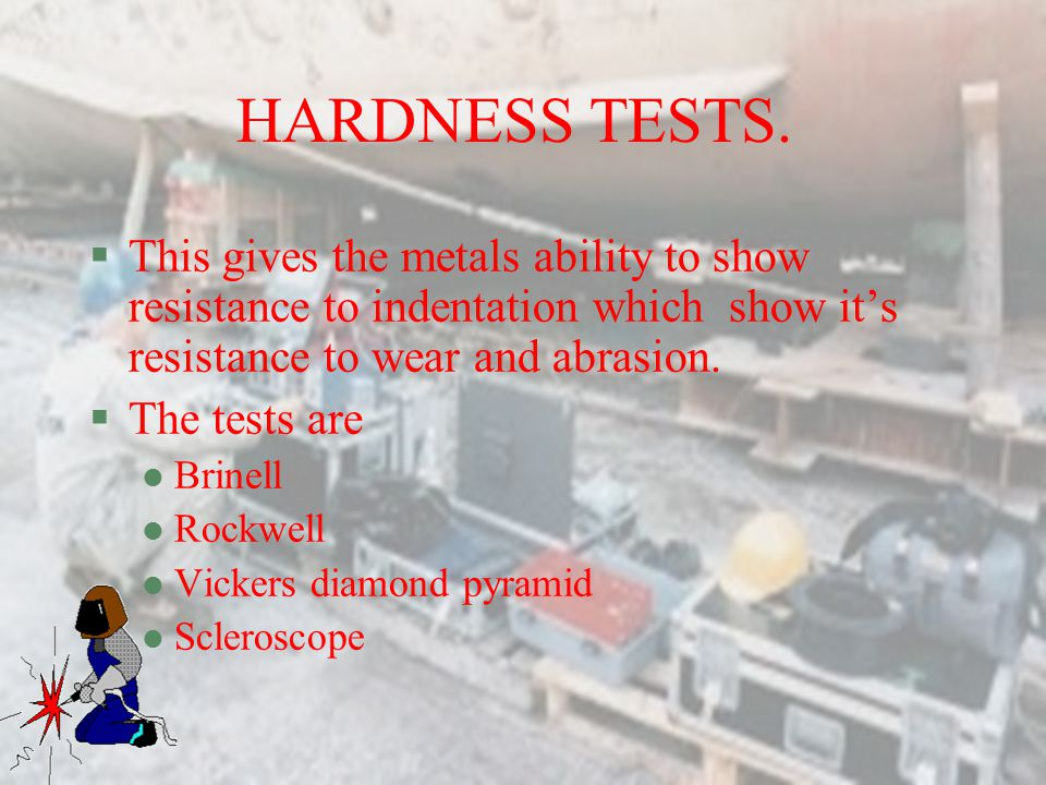 HARDNESS TESTS. This gives the metals ability to show resistance to indentation which show it's resistance to wear and abrasion.