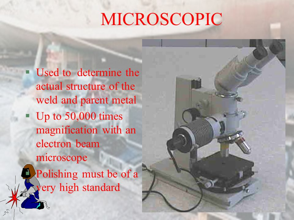 MICROSCOPIC Used to determine the actual structure of the weld and parent metal. Up to 50,000 times magnification with an electron beam microscope.