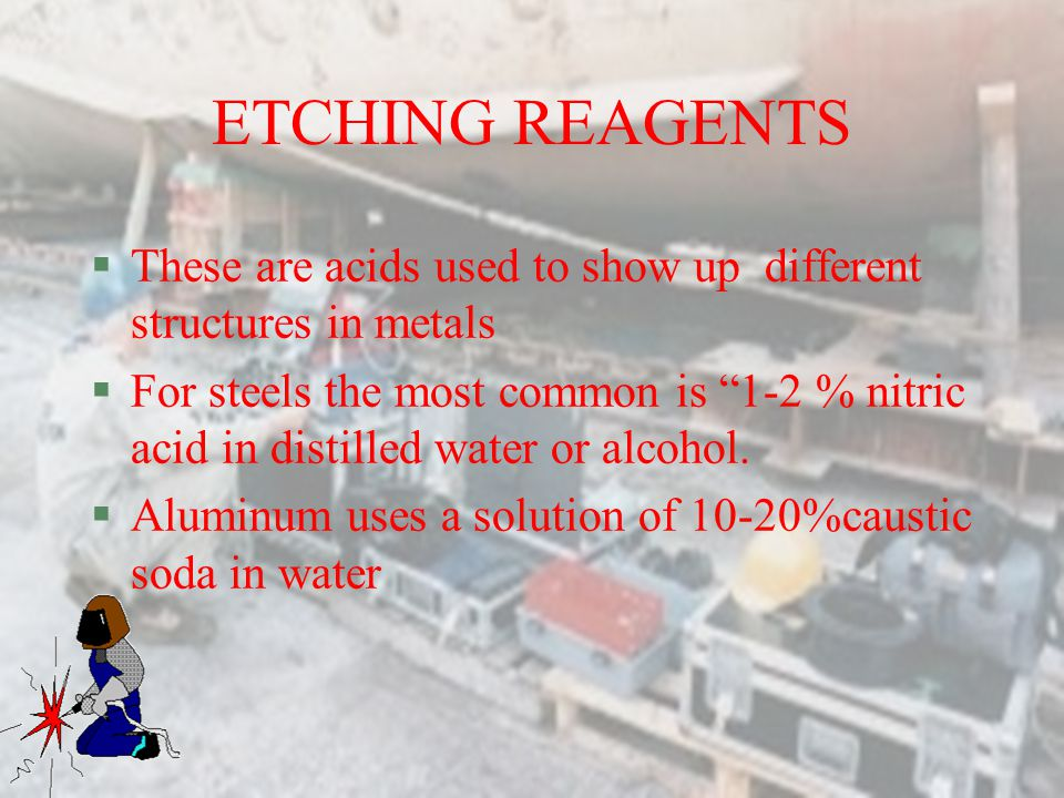 ETCHING REAGENTS These are acids used to show up different structures in metals.