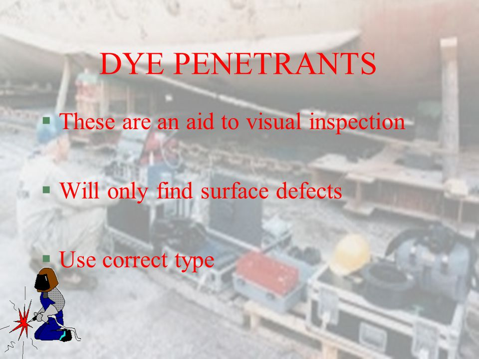 DYE PENETRANTS These are an aid to visual inspection