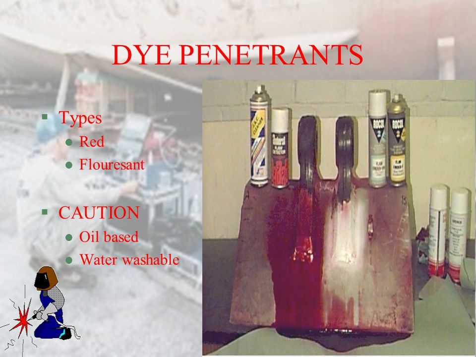 DYE PENETRANTS Types Red Flouresant CAUTION Oil based Water washable