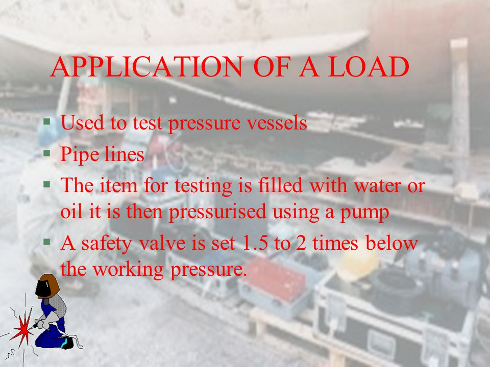 APPLICATION OF A LOAD Used to test pressure vessels Pipe lines