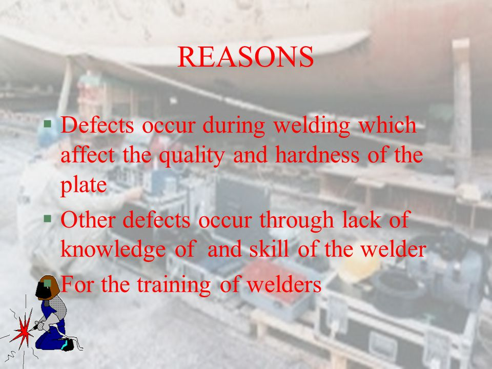 REASONS Defects occur during welding which affect the quality and hardness of the plate.