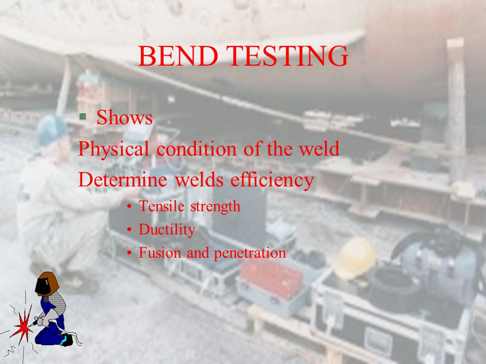 BEND TESTING Shows Physical condition of the weld