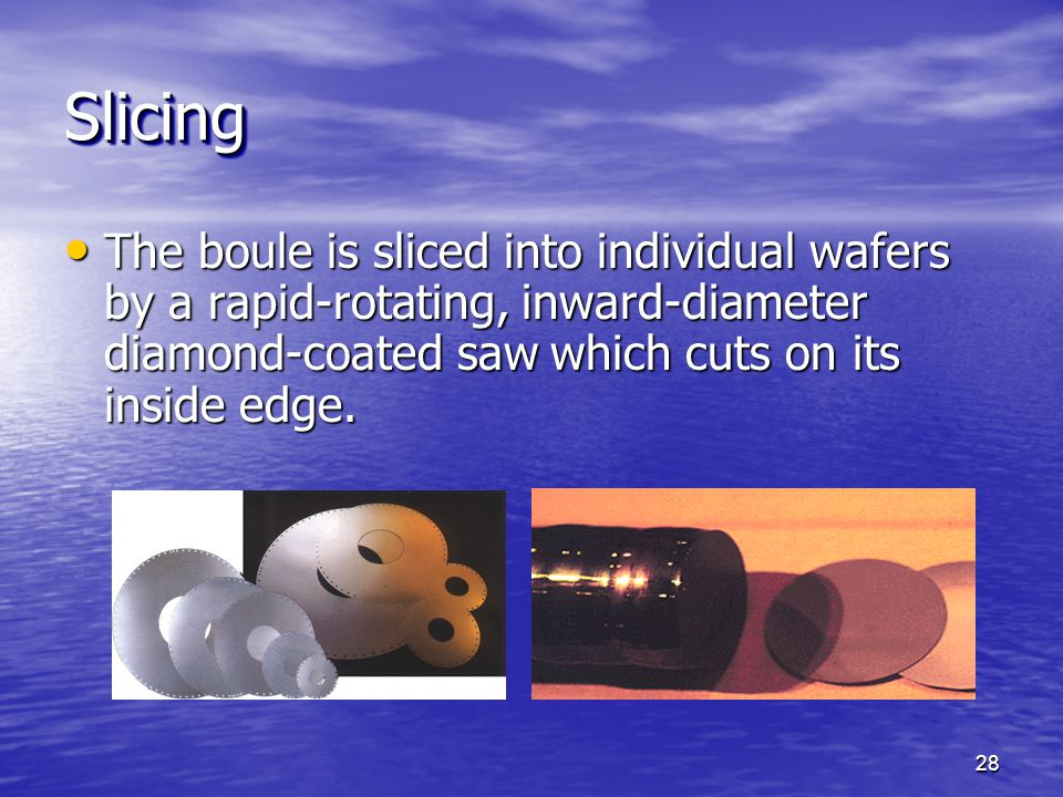 Slicing The boule is sliced into individual wafers by a rapid-rotating, inward-diameter diamond-coated saw which cuts on its inside edge.