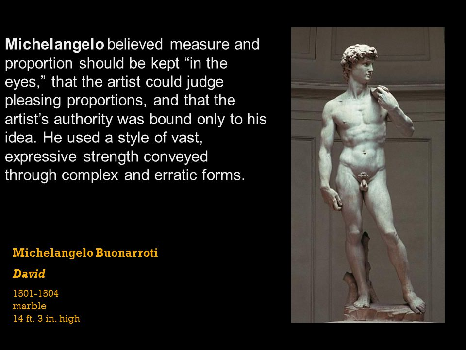 Michelangelo believed measure and proportion should be kept in the eyes, that the artist could judge pleasing proportions, and that the artist's authority was bound only to his idea. He used a style of vast, expressive strength conveyed through complex and erratic forms.