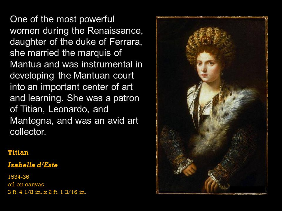 One of the most powerful women during the Renaissance, daughter of the duke of Ferrara, she married the marquis of Mantua and was instrumental in developing the Mantuan court into an important center of art and learning. She was a patron of Titian, Leonardo, and Mantegna, and was an avid art collector.