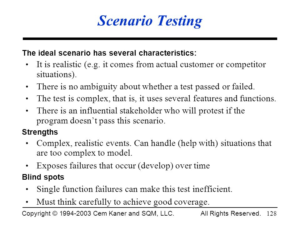 Scenario Testing The ideal scenario has several characteristics: It is realistic (e.g. it comes from actual customer or competitor situations).