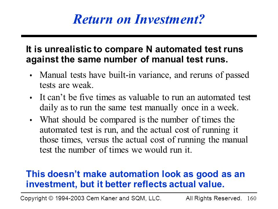 Return on Investment It is unrealistic to compare N automated test runs against the same number of manual test runs.