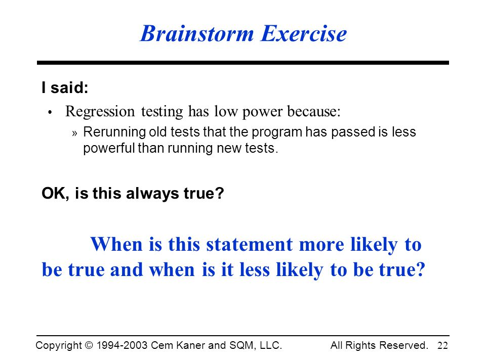 Brainstorm Exercise I said: Regression testing has low power because:
