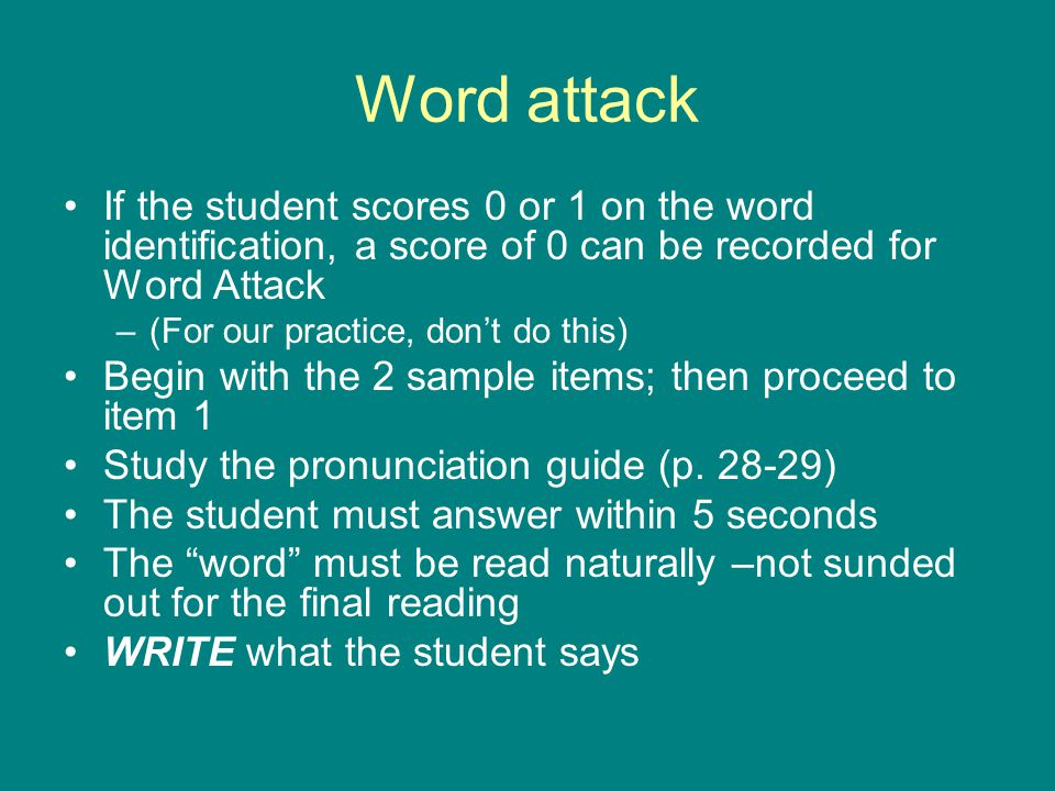 Word attack If the student scores 0 or 1 on the word identification, a score of 0 can be recorded for Word Attack.