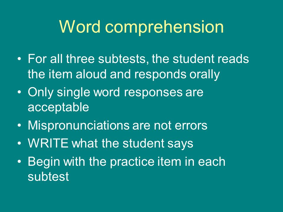 Word comprehension For all three subtests, the student reads the item aloud and responds orally. Only single word responses are acceptable.