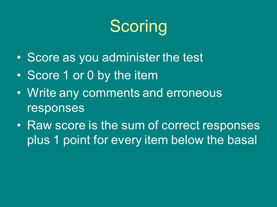 Scoring Score as you administer the test Score 1 or 0 by the item