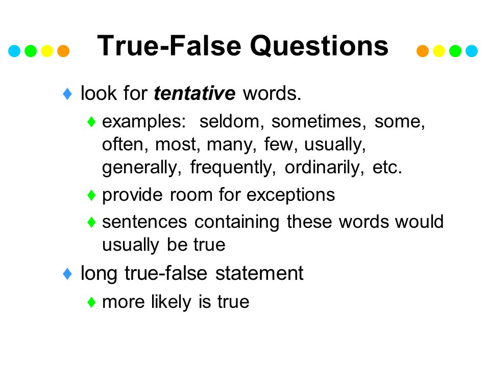 True-False Questions look for tentative words.