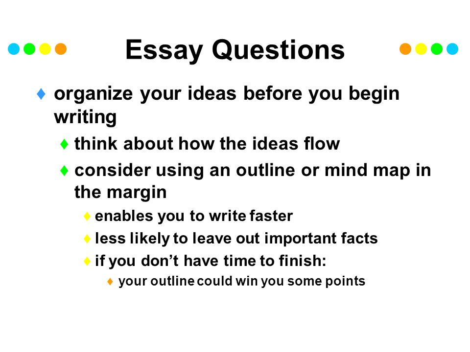 Essay Questions organize your ideas before you begin writing