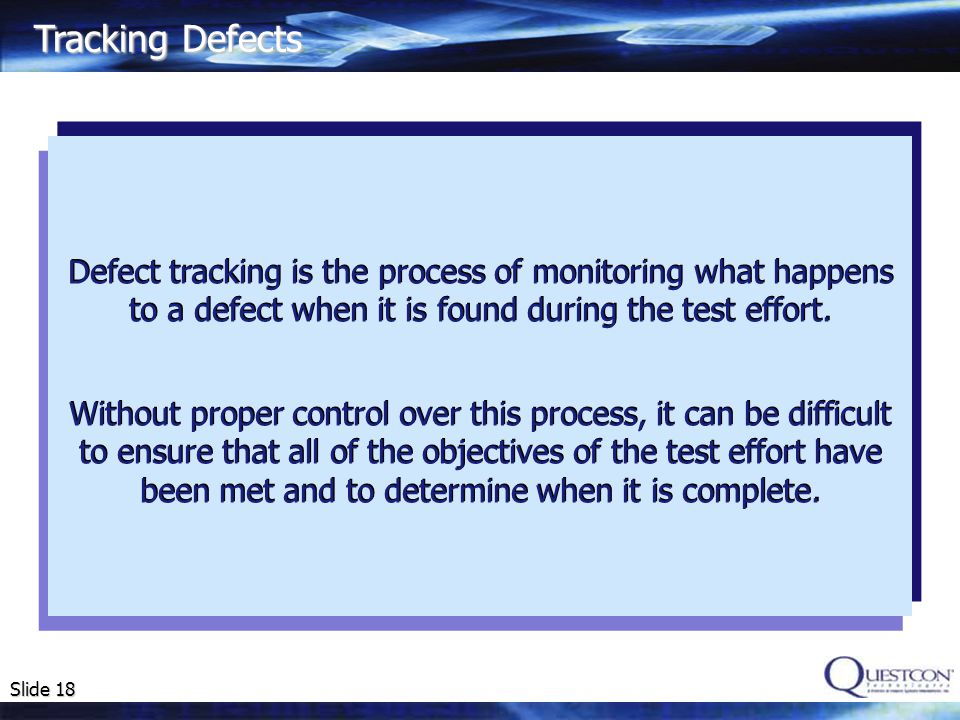 Tracking Defects Defect tracking is the process of monitoring what happens to a defect when it is found during the test effort.