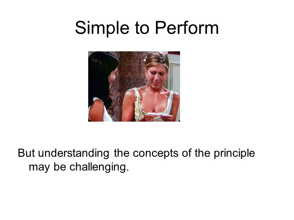 Simple to Perform But understanding the concepts of the principle may be challenging.