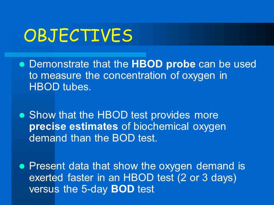 OBJECTIVES Demonstrate that the HBOD probe can be used to measure the concentration of oxygen in HBOD tubes.
