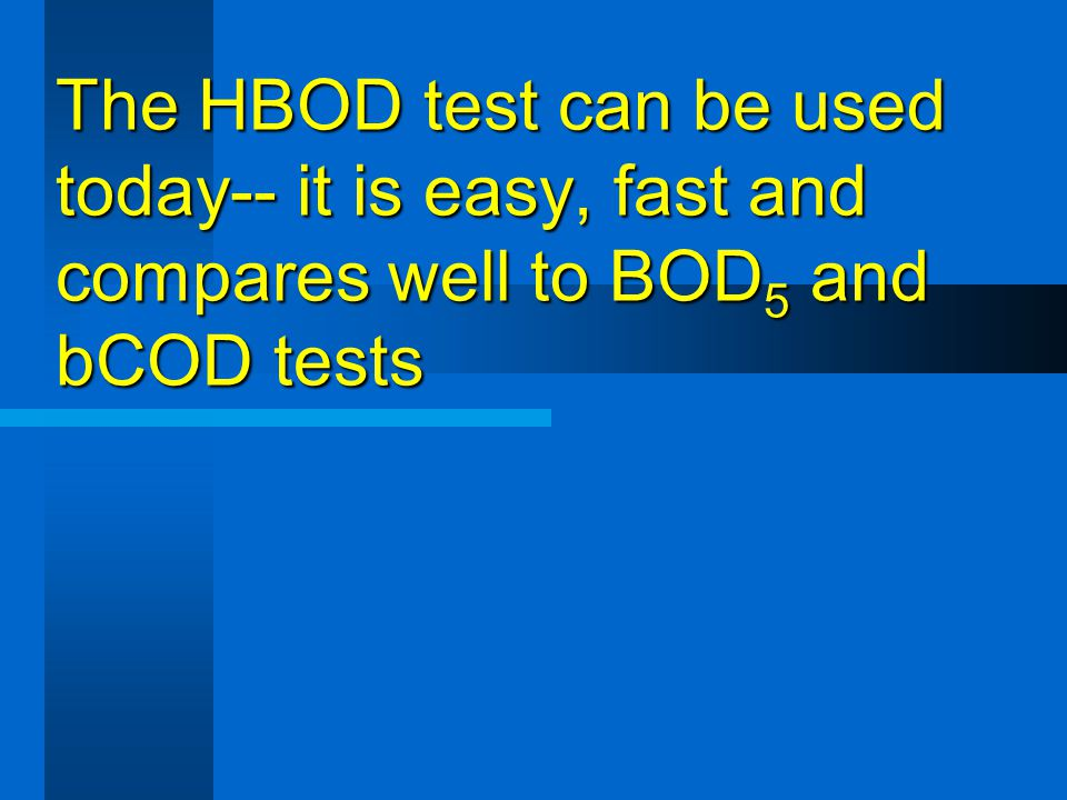 The HBOD test can be used today-- it is easy, fast and compares well to BOD5 and bCOD tests