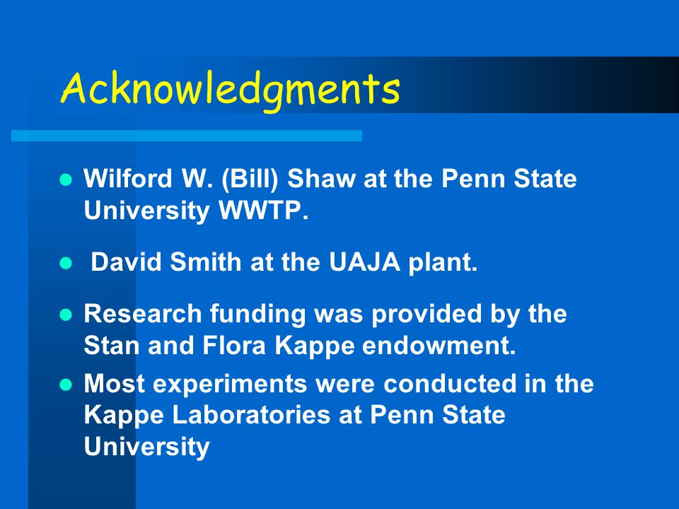 Acknowledgments Wilford W. (Bill) Shaw at the Penn State University WWTP. David Smith at the UAJA plant.