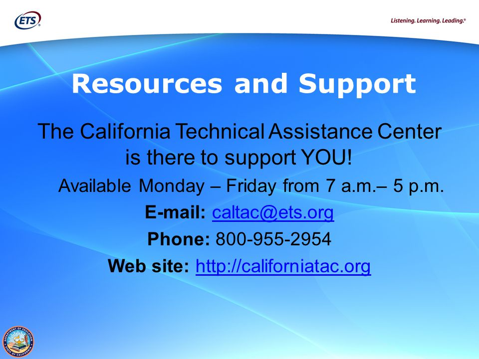 Resources and Support The California Technical Assistance Center is there to support YOU! Available Monday – Friday from 7 a.m.– 5 p.m.