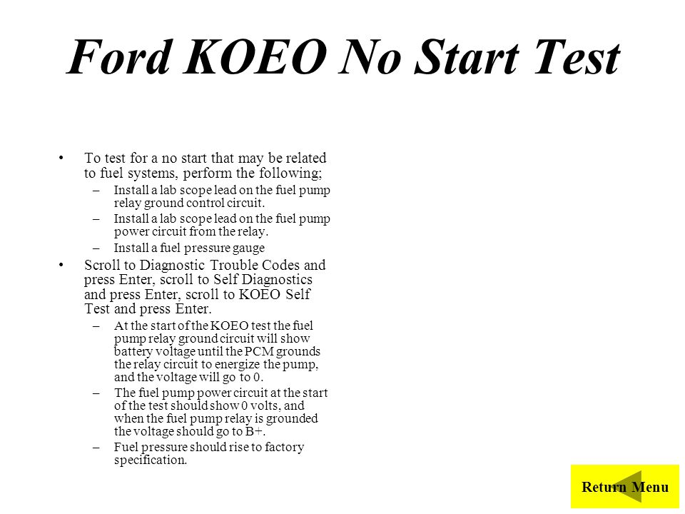 Ford KOEO No Start Test To test for a no start that may be related to fuel systems, perform the following;