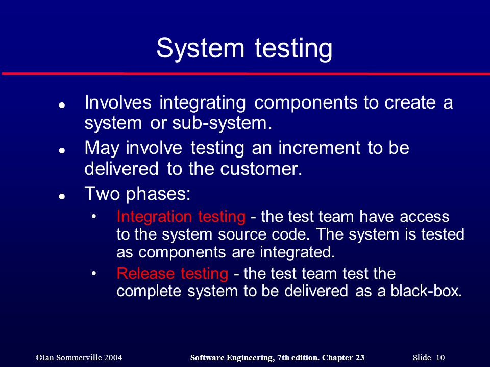 System testing Involves integrating components to create a system or sub-system. May involve testing an increment to be delivered to the customer.