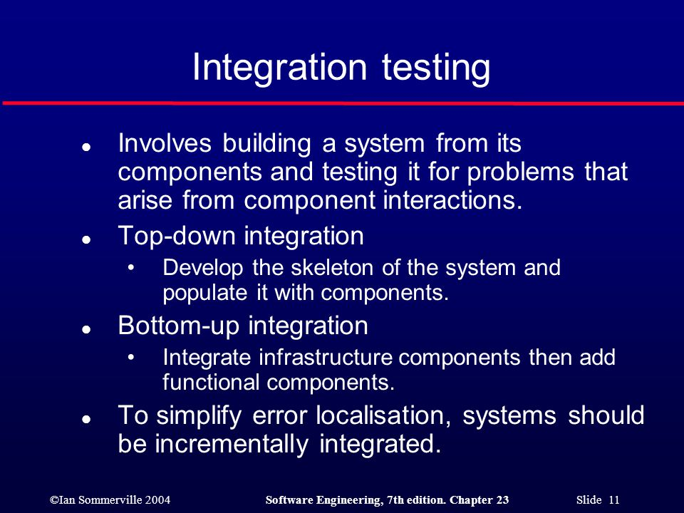 Integration testing Involves building a system from its components and testing it for problems that arise from component interactions.